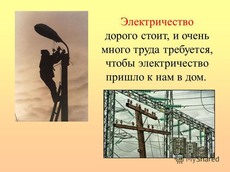 Электричество дорого стоит, и очень много труда требуется, чтобы электричество пришло к нам в дом.