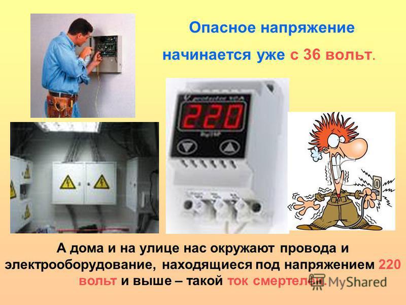 Опасное напряжение начинается уже с 36 вольт. А дома и на улице нас окружают провода и электрооборудование, находящиеся под напряжением 220 вольт и выше – такой ток смертелен.