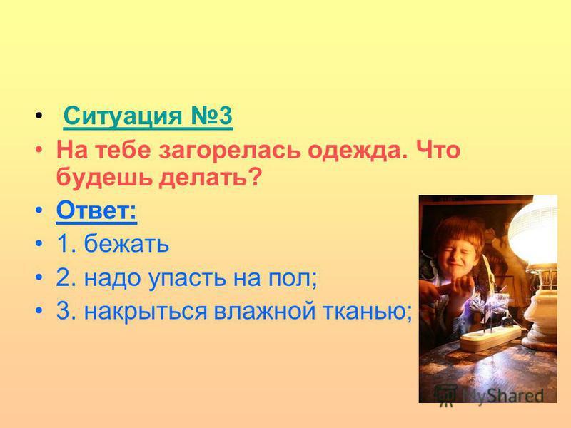 Ситуация 3 На тебе загорелась одежда. Что будешь делать? Ответ: 1. бежать 2. надо упасть на пол; 3. накрыться влажной тканью;