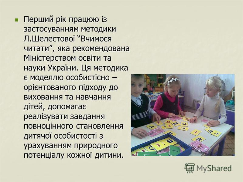 Перший рік працюю із застосуванням методики Л.Шелестової Вчимося читати, яка рекомендована Міністерством освіти та науки України. Ця методика є моделлю особистісно – орієнтованого підходу до виховання та навчання дітей, допомагає реалізувати завдання