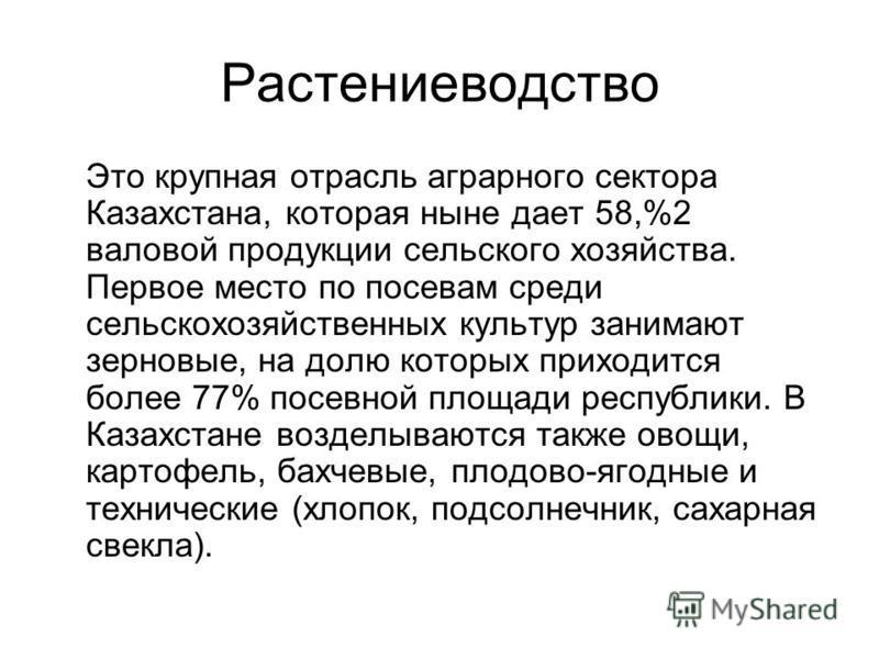 Растениеводство Это крупная отрасль аграрного сектора Казахстана, которая ныне дает 58,%2 валовой продукции сельского хозяйства. Первое место по посевам среди сельскохозяйственных культур занимают зерновые, на долю которых приходится более 77% посевн