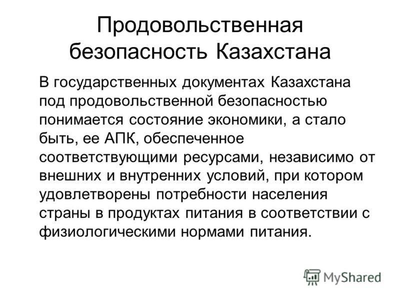 Продовольственная безопасность Казахстана В государственных документах Казахстана под продовольственной безопасностью понимается состояние экономики, а стало быть, ее АПК, обеспеченное соответствующими ресурсами, независимо от внешних и внутренних ус