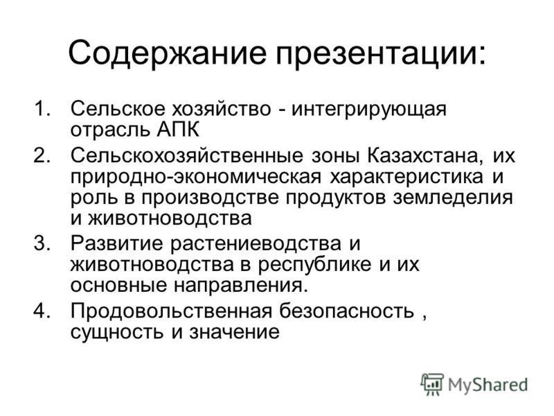 Содержание презентации: 1. Сельское хозяйство - интегрирующая отрасль АПК 2. Сельскохозяйственные зоны Казахстана, их природно-экономическая характеристика и роль в производстве продуктов земледелия и животноводства 3. Развитие растениеводства и живо