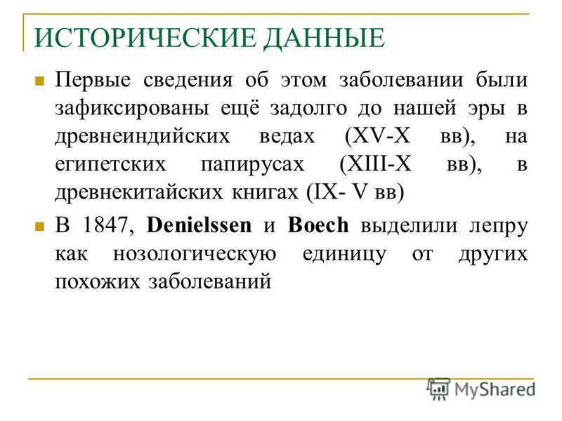 ИСТОРИЧEСКИЕ ДАННЫЕ Первые сведения об этом заболевании были зафиксированы ещё задолго до нашей эры в древнеиндийских ведах (XV-X вв), на египетских папирусах (XIII-X вв), в древнекитайских книгах (IX- V вв) В 1847, Denielssen и Boech выделили лепру