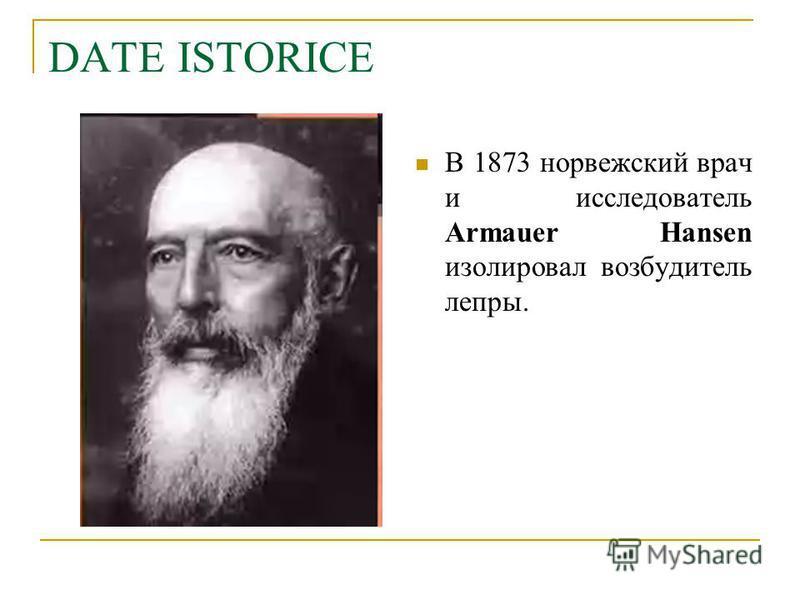 DATE ISTORICE В 1873 норвежский врач и исследователь Armauer Hansen изолировал возбудитель лепры.
