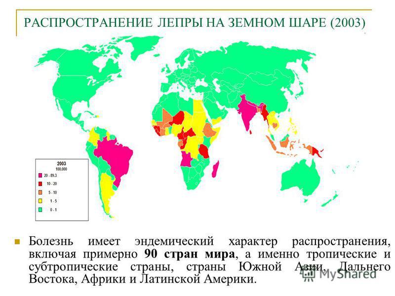 РАСПРОСТРАНЕНИЕ ЛЕПРЫ НА ЗЕМНОМ ШАРЕ (2003) Болезнь имеет эндемический характер распространения, включая примерно 90 стран мира, а именно тропические и субтропические страны, страны Южной Азии, Дальнего Востока, Африки и Латинской Америки.