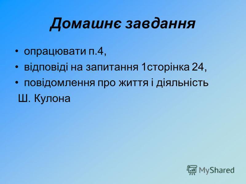 Домашнє завдання опрацювати п.4, відповіді на запитання 1сторінка 24, повідомлення про життя і діяльність Ш. Кулона