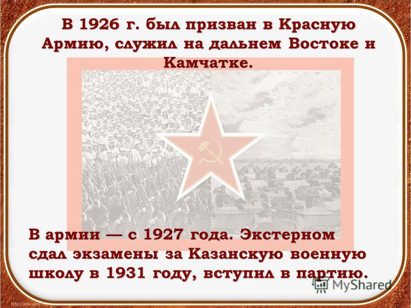 В 1926 г. был призван в Красную Армию, служил на дальнем Востоке и Камчатке. В армии с 1927 года. Экстерном сдал экзамены за Казанскую военную школу в 1931 году, вступил в партию.