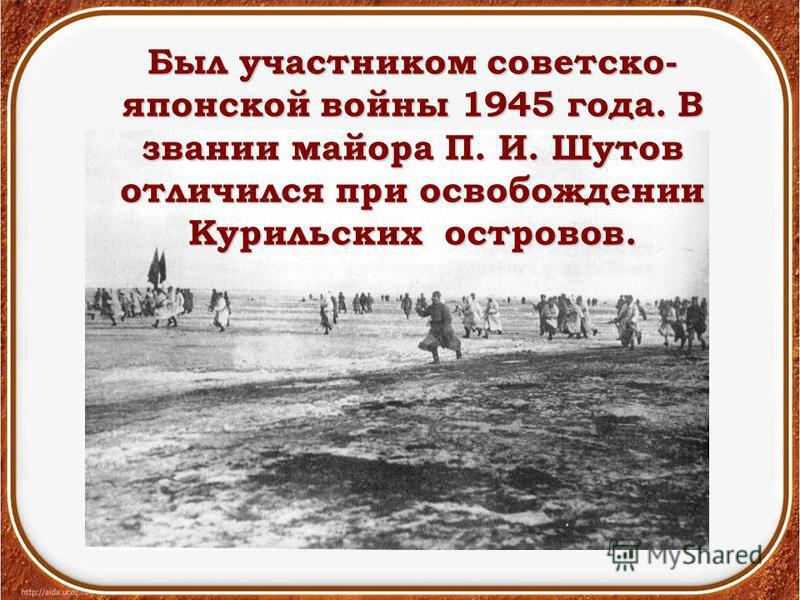 Был участником советско- японской войны 1945 года. В звании майора П. И. Шутов отличился при освобождении Курильских островов.