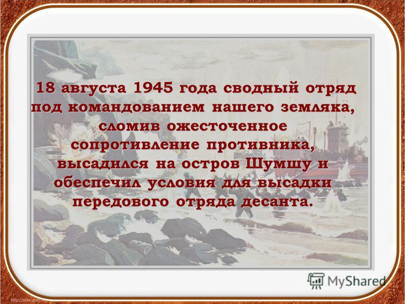 18 августа 1945 года сводный отряд под командованием нашего земляка, сломив ожесточенное сопротивление противника, высадился на остров Шумшу и обеспечил условия для высадки передового отряда десанта. 18 августа 1945 года сводный отряд под командовани