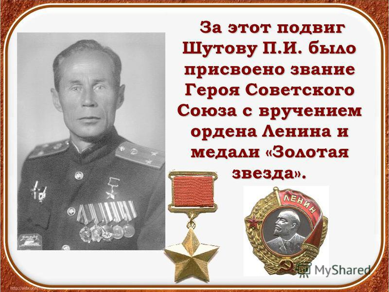 За этот подвиг Шутову П.И. было присвоено звание Героя Советского Союза с вручением ордена Ленина и медали «Золотая звезда». За этот подвиг Шутову П.И. было присвоено звание Героя Советского Союза с вручением ордена Ленина и медали «Золотая звезда».