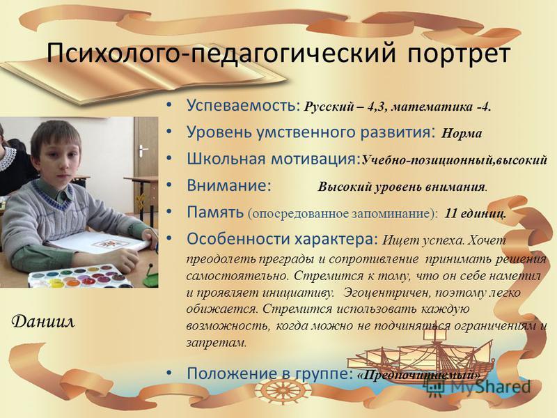 Психолого-педагогический портрет Успеваемость: Русский – 4,3, математика -4. Уровень умственного развития : Норма Школьная мотивация: Учебно-позиционный,высокий Внимание: Высокий уровень внимания. Память (опосредованное запоминание): 11 единиц. Особе