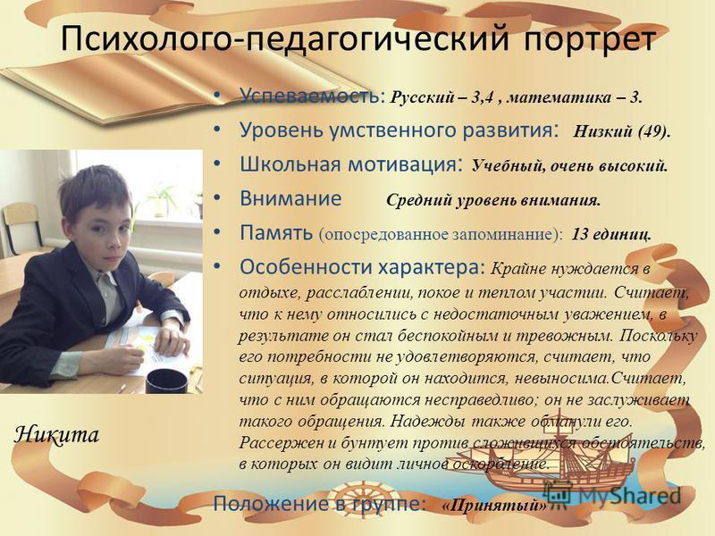 Психолого-педагогический портрет Успеваемость: Русский – 3,4, математика – 3. Уровень умственного развития : Низкий (49). Школьная мотивация : Учебный, очень высокий. Внимание Средний уровень внимания. Память (опосредованное запоминание): 13 единиц.