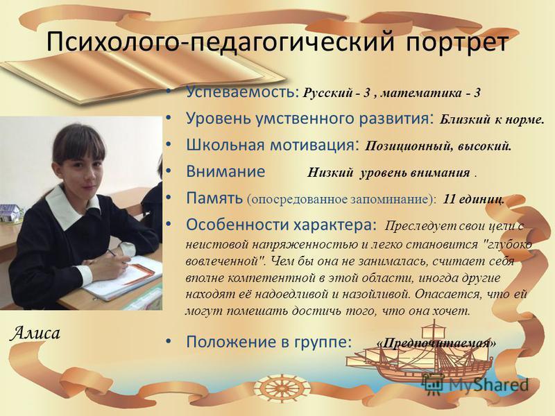 Психолого-педагогический портрет Успеваемость: Русский - 3, математика - 3 Уровень умственного развития : Близкий к норме. Школьная мотивация : Позиционный, высокий. Внимание Низкий уровень внимания. Память (опосредованное запоминание): 11 единиц. Ос
