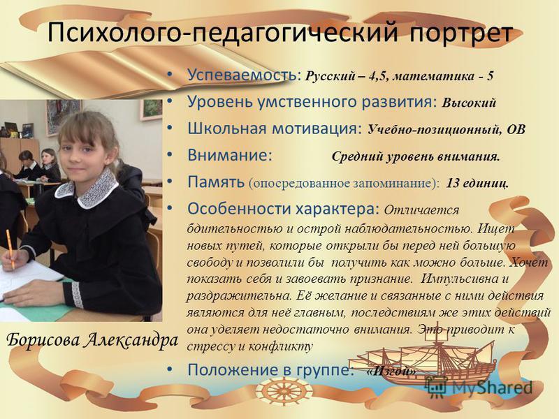 Психолого-педагогический портрет Успеваемость: Русский – 4,5, математика - 5 Уровень умственного развития: Высокий Школьная мотивация: Учебно-позиционный, ОВ Внимание: Средний уровень внимания. Память (опосредованное запоминание): 13 единиц. Особенно