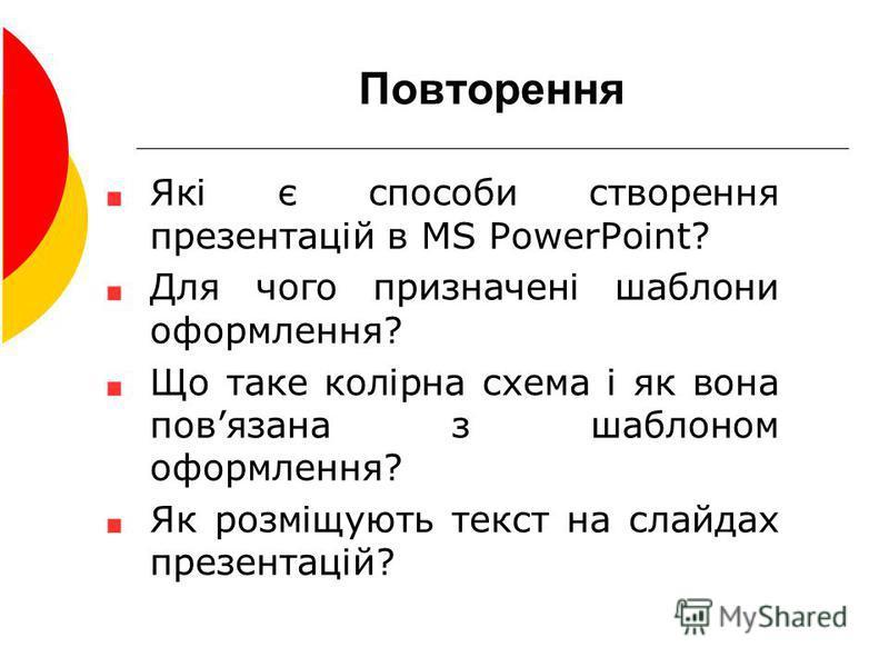 Повторення Які є способи створення презентацій в MS PowerPoint? Для чого призначені шаблони оформлення? Що таке колірна схема і як вона повязана з шаблоном оформлення? Як розміщують текст на слайдах презентацій?