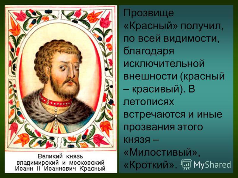 Прозвище «Красный» получил, по всей видимости, благодаря исключительной внешности (красный – красивый). В летописях встречаются и иные прозвания этого князя – «Милостивый», «Кроткий».