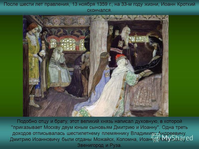 После шести лет правления, 13 ноября 1359 г., на 33-м году жизни, Иоанн Кроткий скончался. Подобно отцу и брату, этот великий князь написал духовную, в которой