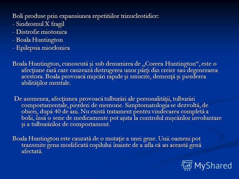 Boli produse prin expansiunea repetitiilor trinucleotidice: - Sindromul X fragil - Distrofie miotonica - Boala Huntington - Epilepsia mioclonica Boala Huntington, cunoscută şi sub denumirea de Coreea Huntington, este o afecţiune rară care cauzează di