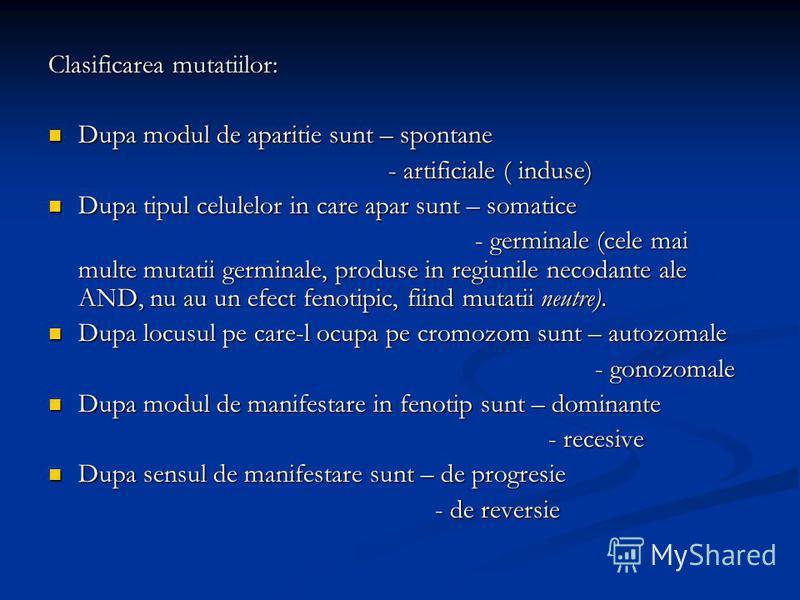 Clasificarea mutatiilor: Dupa modul de aparitie sunt – spontane Dupa modul de aparitie sunt – spontane - artificiale ( induse) - artificiale ( induse) Dupa tipul celulelor in care apar sunt – somatice Dupa tipul celulelor in care apar sunt – somatice
