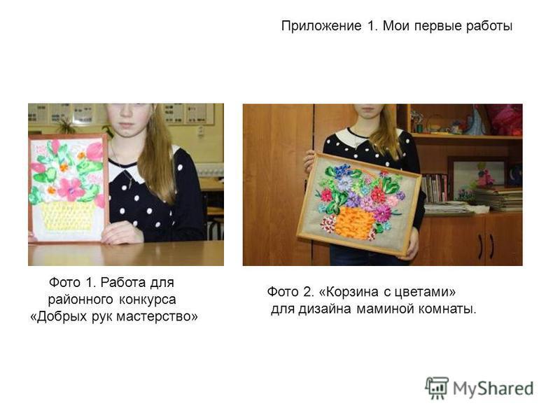 Приложение 1. Мои первые работы Фото 1. Работа для районного конкурса «Добрых рук мастерство» Фото 2. «Корзина с цветами» для дизайна маминой комнаты.