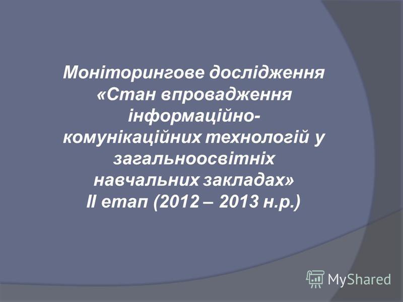 Моніторингове дослідження «Стан впровадження інформаційно- комунікаційних технологій у загальноосвітніх навчальних закладах» ІІ етап (2012 – 2013 н.р.)
