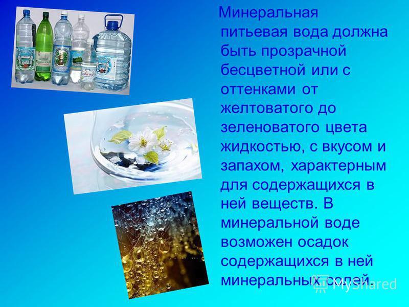 Минеральная питьевая вода должна быть прозрачной бесцветной или с оттенками от желтоватого до зеленоватого цвета жидкостью, с вкусом и запахом, характерным для содержащихся в ней веществ. В минеральной воде возможен осадок содержащихся в ней минераль