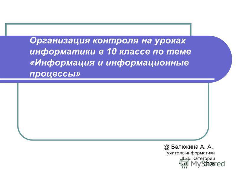 Организация контроля на уроках информатики в 10 классе по теме «Информация и информационные процессы» @ Балюкина А. А., учитель информатики II кв. Категории 2006