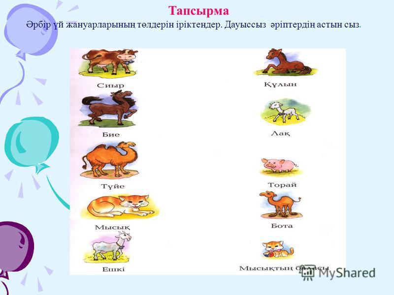 Тапсырма Әрбір үй жануарларының төлдерін іріктеңдер. Дауыссыз әріптердің астын сыз.