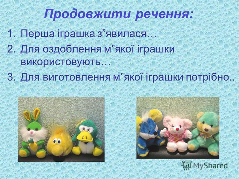 Продовжити речення: 1.Перша іграшка зявилася… 2.Для оздоблення мякої іграшки використовують… 3.Для виготовлення мякої іграшки потрібно..