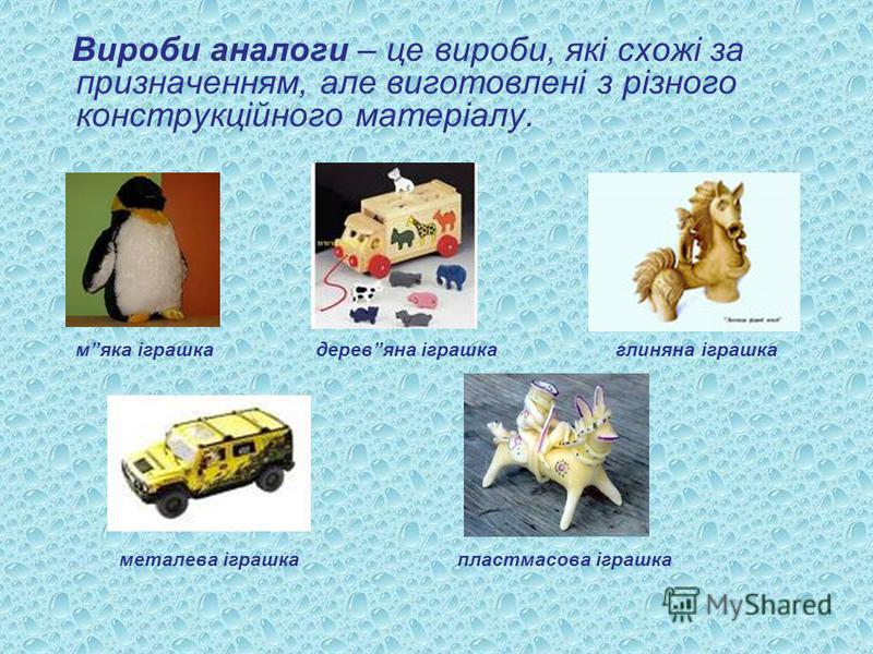 Вироби аналоги – це вироби, які схожі за призначенням, але виготовлені з різного конструкційного матеріалу. мяка іграшка деревяна іграшка глиняна іграшка металева іграшка пластмасова іграшка