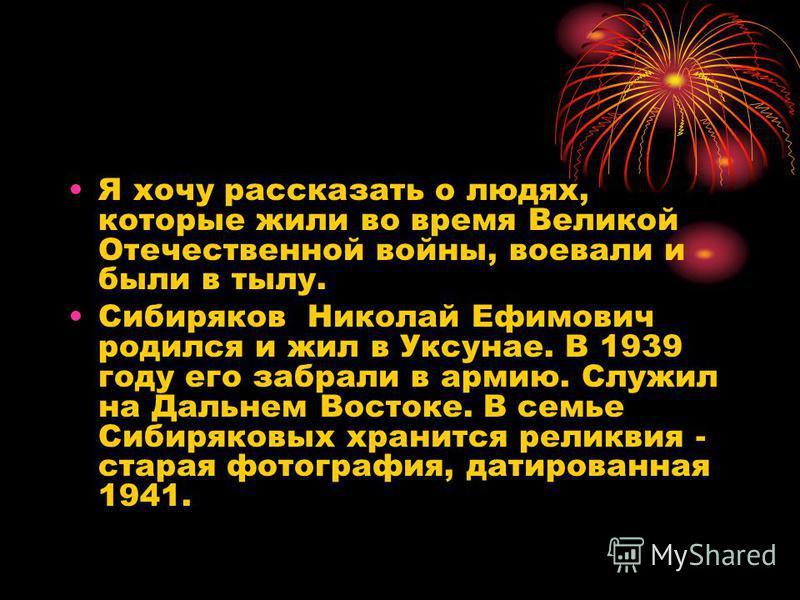 Я хочу рассказать о людях, которые жили во время Великой Отечественной войны, воевали и были в тылу. Сибиряков Николай Ефимович родился и жил в Уксунае. В 1939 году его забрали в армию. Служил на Дальнем Востоке. В семье Сибиряковых хранится реликвия