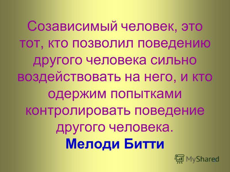 5 Созависимый человек, это тот, кто позволил поведению другого человека сильно воздействовать на него, и кто одержим попытками контролировать поведение другого человека. Мелоди Битти
