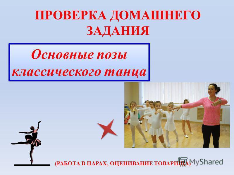 Основные позы классического танца ПРОВЕРКА ДОМАШНЕГО ЗАДАНИЯ (РАБОТА В ПАРАХ, ОЦЕНИВАНИЕ ТОВАРИЩА)