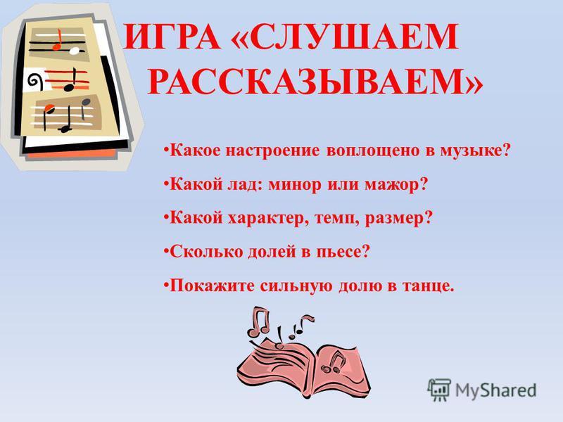 ИГРА «СЛУШАЕМ И РАССКАЗЫВАЕМ» Какое настроение воплощено в музыке? Какой лад: минор или мажор? Какой характер, темп, размер? Сколько долей в пьесе? Покажите сильную долю в танце.