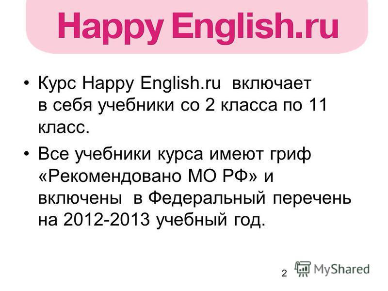 2 Курс Happy English.ru включает в себя учебники со 2 класса по 11 класс. Все учебники курса имеют гриф «Рекомендовано МО РФ» и включены в Федеральный перечень на 2012-2013 учебный год.