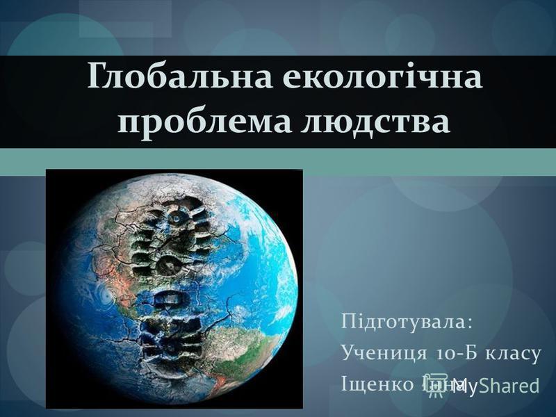 Глобальна екологічна проблема людства Підготувала: Учениця 10-Б класу Іщенко Інна