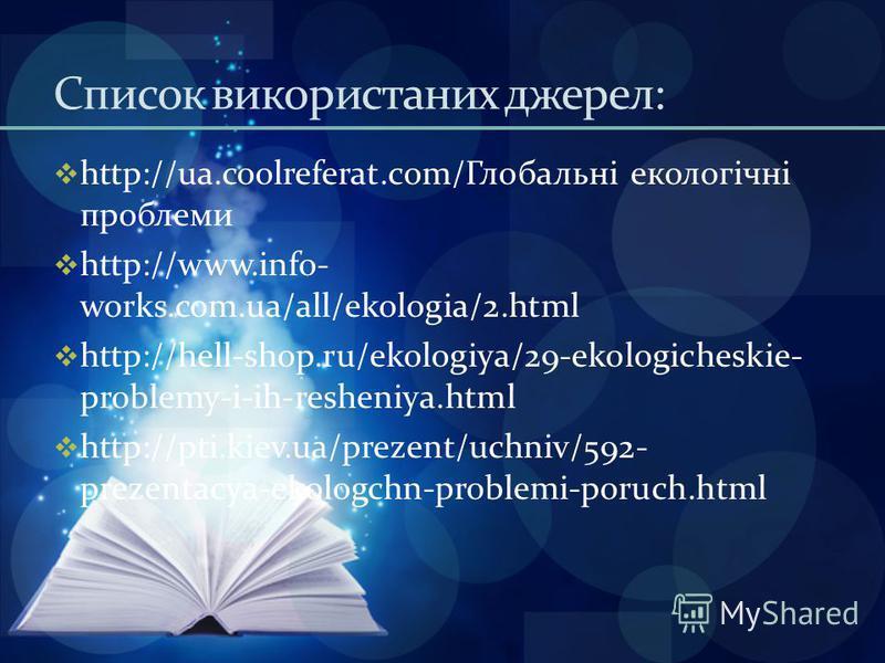 Список використаних джерел: http://ua.coolreferat.com/Глобальні екологічні проблеми http://www.info- works.com.ua/all/ekologia/2.html http://hell-shop.ru/ekologiya/29-ekologicheskie- problemy-i-ih-resheniya.html http://pti.kiev.ua/prezent/uchniv/592-
