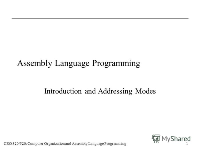 CEG 320/520: Computer Organization and Assembly Language Programming1 Assembly Language Programming Introduction and Addressing Modes