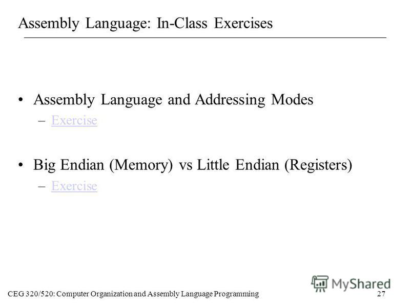 CEG 320/520: Computer Organization and Assembly Language Programming27 Assembly Language: In-Class Exercises Assembly Language and Addressing Modes –ExerciseExercise Big Endian (Memory) vs Little Endian (Registers) –ExerciseExercise