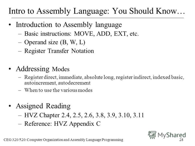 CEG 320/520: Computer Organization and Assembly Language Programming28 Intro to Assembly Language: You Should Know… Introduction to Assembly language –Basic instructions: MOVE, ADD, EXT, etc. –Operand size (B, W, L) –Register Transfer Notation Addres