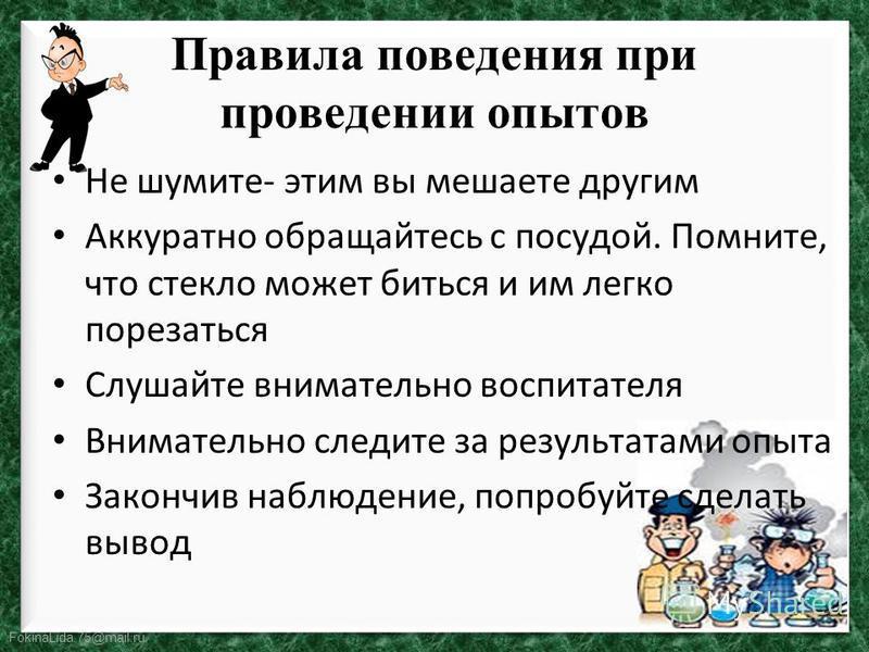 FokinaLida.75@mail.ru Правила поведения при проведении опытов Не шумите- этим вы мешаете другим Аккуратно обращайтесь с посудой. Помните, что стекло может биться и им легко порезаться Слушайте внимательно воспитателя Внимательно следите за результата