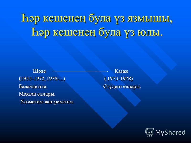 Һәр кешенең була үз язмышы, Һәр кешенең була үз юлы. Шәле Казан Шәле Казан (1955-1972, 1978-...) ( 1973-1978) (1955-1972, 1978-...) ( 1973-1978) Балачак иле. Студент еллары. Балачак иле. Студент еллары. Мәктәп еллары. Мәктәп еллары. Хезмәтем-җан рәхә