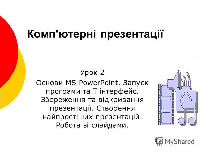 Комп'ютерні презентації Урок 2 Основи MS PowerPoint. Запуск програми та її інтерфейс. Збереження та відкривання презентації. Створення найпростіших презентацій. Робота зі слайдами.