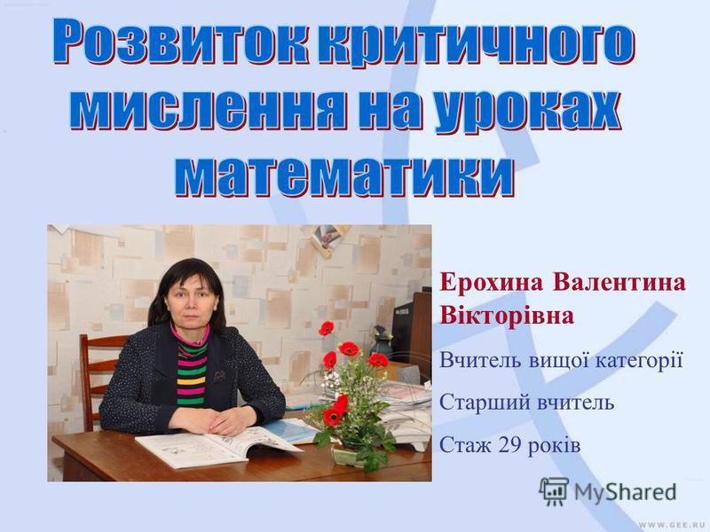 Ерохина Валентина Вікторівна Вчитель вищої категорії Старший вчитель Стаж 29 років