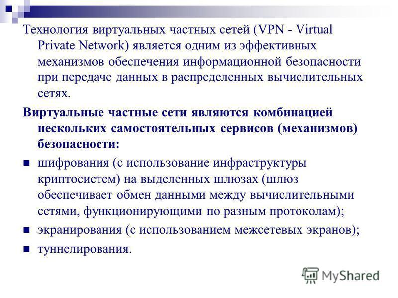 Технология виртуальных частных сетей (VPN - Virtual Private Network) является одним из эффективных механизмов обеспечения информационной безопасности при передаче данных в распределенных вычислительных сетях. Виртуальные частные сети являются комбина