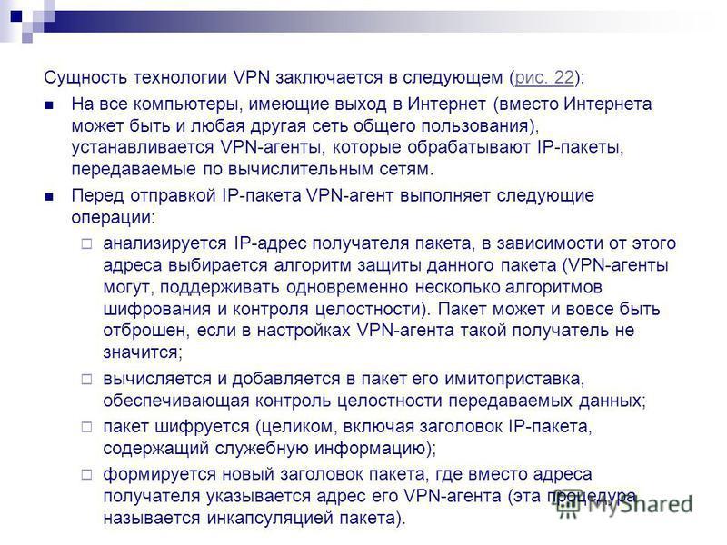 Сущность технологии VPN заключается в следующем (рис. 22):рис. 22 На все компьютеры, имеющие выход в Интернет (вместо Интернета может быть и любая другая сеть общего пользования), устанавливается VPN-агенты, которые обрабатывают IP-пакеты, передаваем