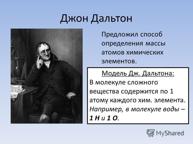 Джон Дальтон Предложил способ определения массы атомов химических элементов. Модель Дж. Дальтона: В молекуле сложного вещества содержится по 1 атому каждого хим. элемента. Например, в молекуле воды – 1 Н и 1 О.