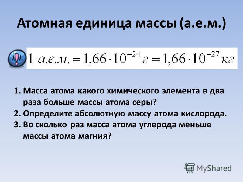 Атомная единица массы (а.е.м.) 1. Масса атома какого химического элемента в два раза больше массы атома серы? 2. Определите абсолютную массу атома кислорода. 3. Во сколько раз масса атома углерода меньше массы атома магния?
