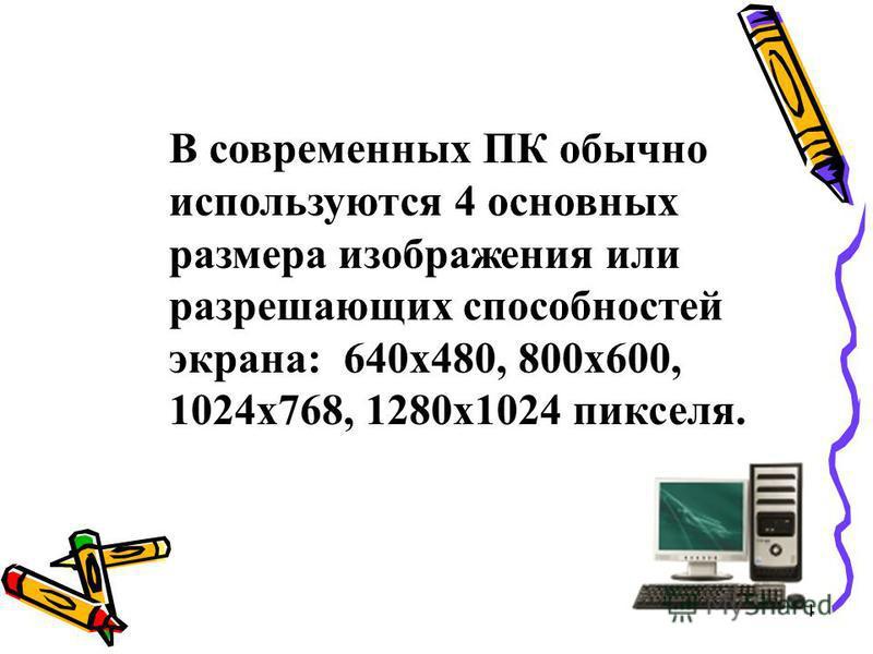 4 В современных ПК обычно используются 4 основных размера изображения или разрешающих способностей экрана: 640 х 480, 800 х 600, 1024 х 768, 1280 х 1024 пикселя.